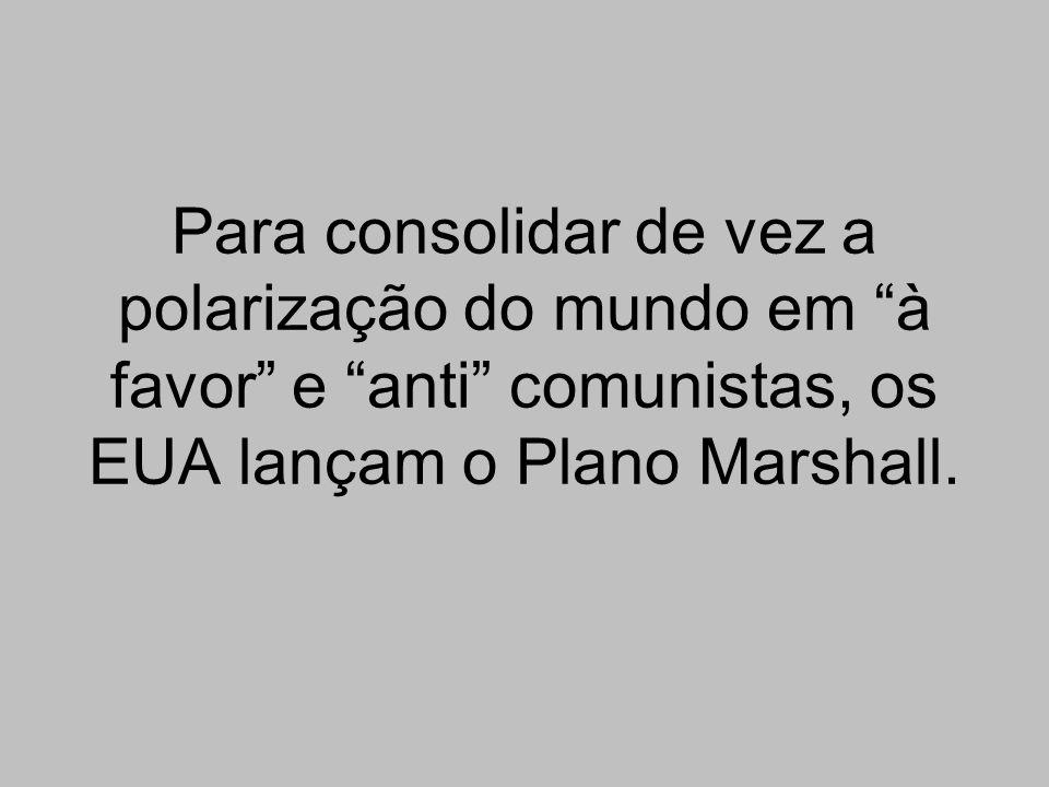 Para consolidar de vez a polarização do mundo em à favor e anti comunistas, os EUA lançam o Plano Marshall.