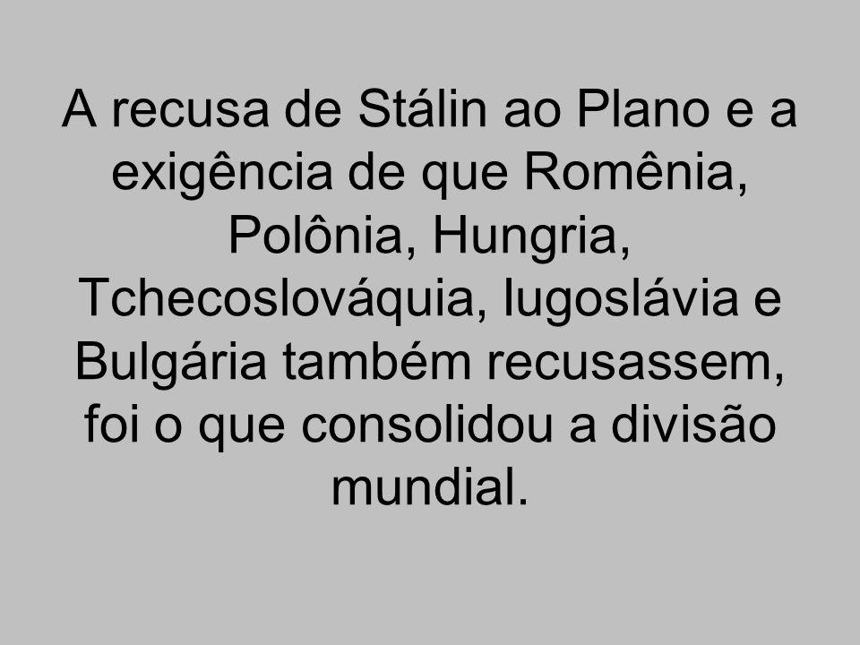 A recusa de Stálin ao Plano e a exigência de que Romênia, Polônia, Hungria, Tchecoslováquia, Iugoslávia e Bulgária também recusassem, foi o que consolidou a divisão mundial.