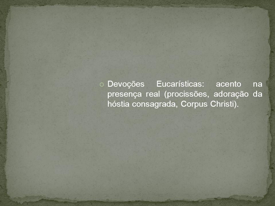 Devoções Eucarísticas: acento na presença real (procissões, adoração da hóstia consagrada, Corpus Christi).