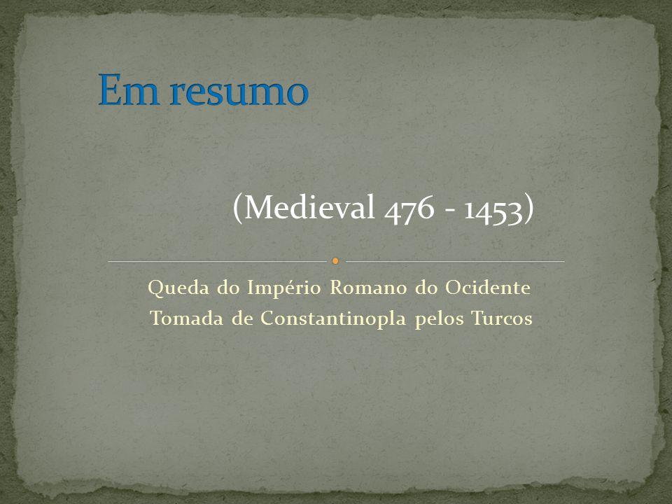 Em resumo (Medieval 476 - 1453) Queda do Império Romano do Ocidente