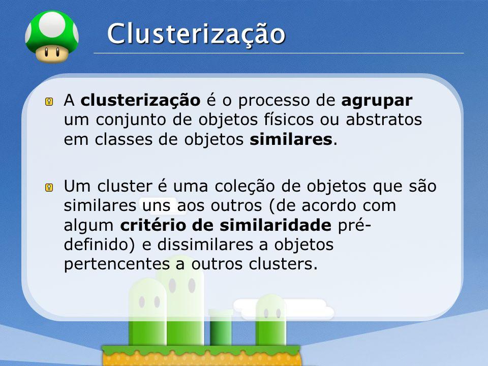 Clusterização A clusterização é o processo de agrupar um conjunto de objetos físicos ou abstratos em classes de objetos similares.