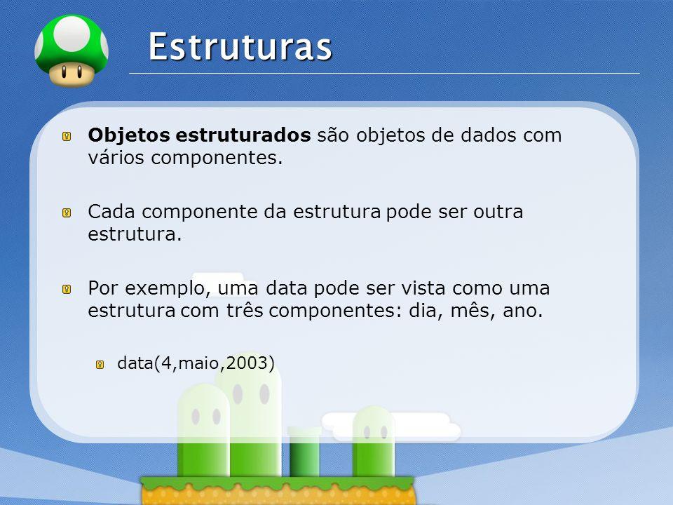 Estruturas Objetos estruturados são objetos de dados com vários componentes. Cada componente da estrutura pode ser outra estrutura.
