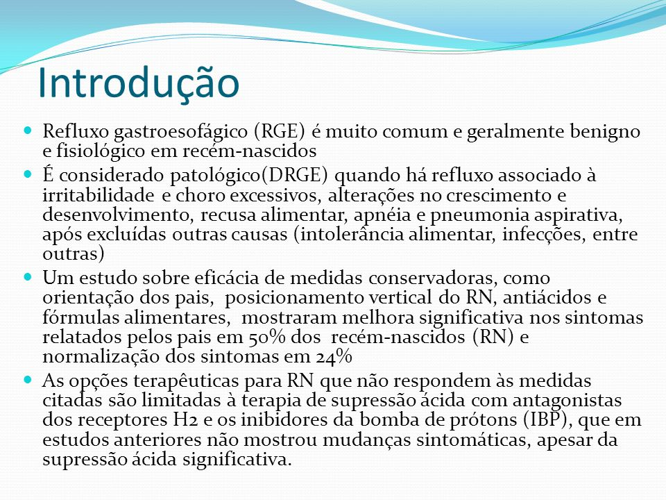 Introdução Refluxo gastroesofágico (RGE) é muito comum e geralmente benigno e fisiológico em recém-nascidos.
