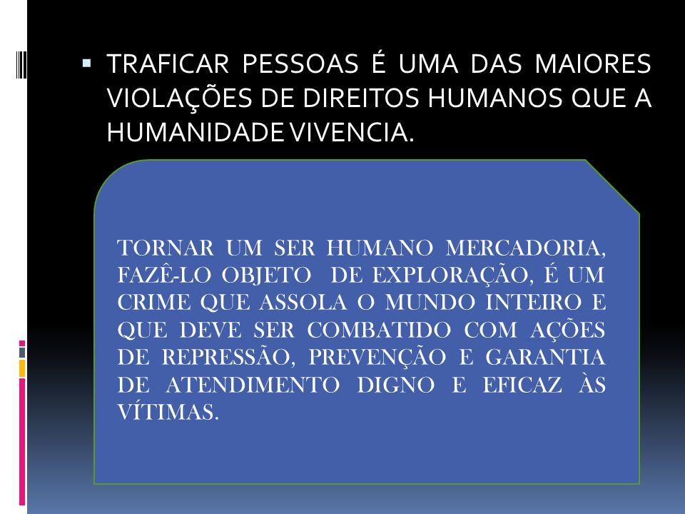 TRAFICAR PESSOAS É UMA DAS MAIORES VIOLAÇÕES DE DIREITOS HUMANOS QUE A HUMANIDADE VIVENCIA.
