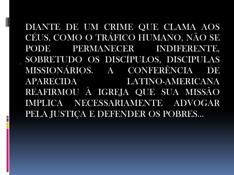DIANTE DE UM CRIME QUE CLAMA AOS CÉUS, COMO O TRÁFICO HUMANO, NÃO SE PODE PERMANECER INDIFERENTE, SOBRETUDO OS DISCÍPULOS, DISCIPULAS MISSIONÁRIOS. A CONFERÊNCIA DE APARECIDA LATINO-AMERICANA REAFIRMOU À IGREJA QUE SUA MISSÃO IMPLICA NECESSARIAMENTE ADVOGAR PELA JUSTIÇA E DEFENDER OS POBRES...