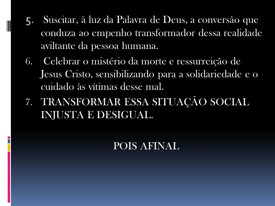 Suscitar, à luz da Palavra de Deus, a conversão que conduza ao empenho transformador dessa realidade aviltante da pessoa humana.