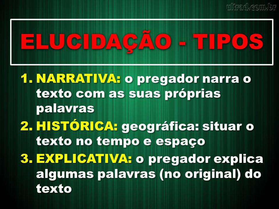 ELUCIDAÇÃO - TIPOS NARRATIVA: o pregador narra o texto com as suas próprias palavras. HISTÓRICA: geográfica: situar o texto no tempo e espaço.