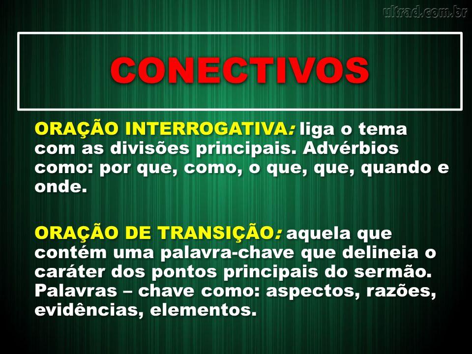 CONECTIVOS ORAÇÃO INTERROGATIVA: liga o tema com as divisões principais. Advérbios como: por que, como, o que, que, quando e onde.