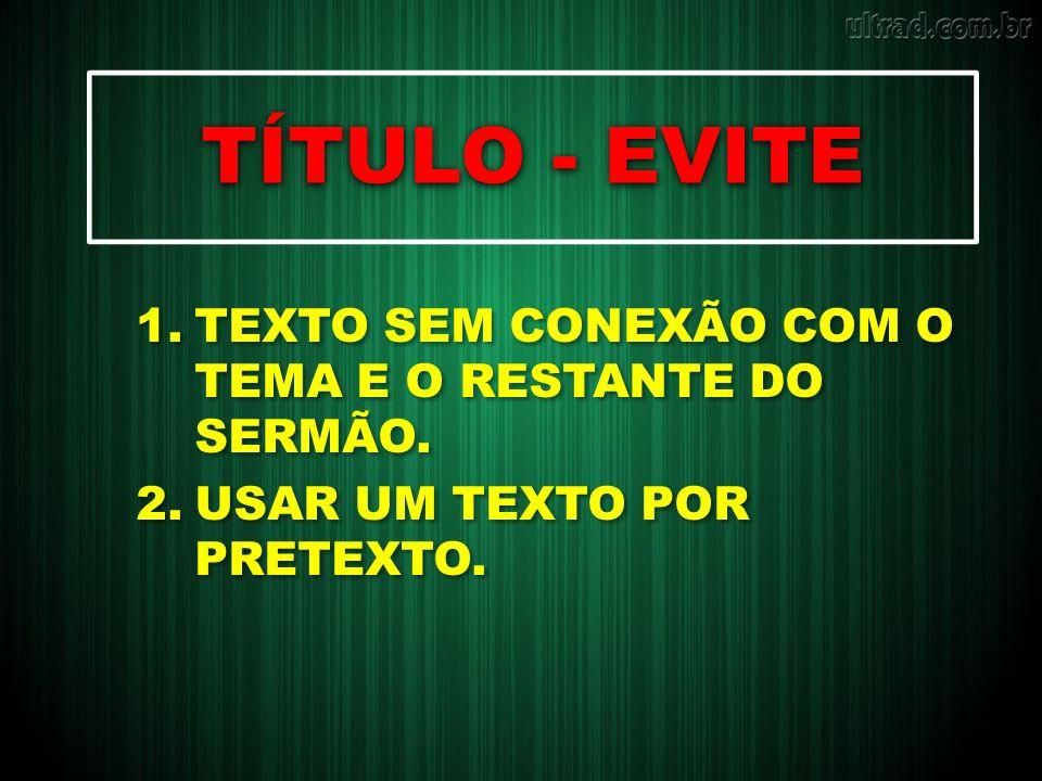 TÍTULO - EVITE TEXTO SEM CONEXÃO COM O TEMA E O RESTANTE DO SERMÃO.
