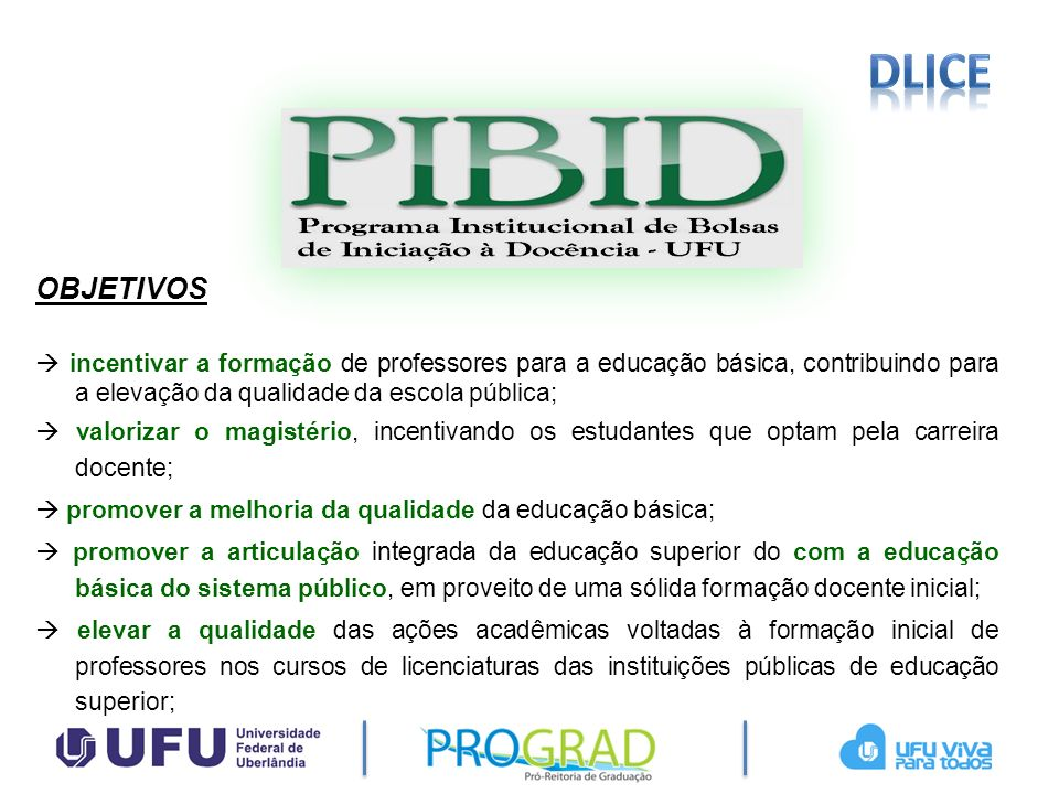 dlice OBJETIVOS.  incentivar a formação de professores para a educação básica, contribuindo para a elevação da qualidade da escola pública;