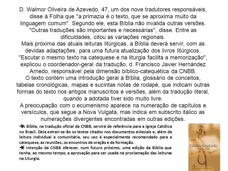 D. Walmor Oliveira de Azevedo, 47, um dos nove tradutores responsáveis, disse à Folha que a primazia é o texto, que se aproxima muito da linguagem comum . Segundo ele, esta Bíblia não invalida outras versões. Outras traduções são importantes e necessárias , disse. Entre as dificuldades, citou as variações regionais. Mais próxima das atuais leituras litúrgicas, a Bíblia deverá servir, com as devidas adaptações, para uma futura atualização dos livros litúrgicos. Escutar o mesmo texto na catequese e na liturgia facilita a memorização , explicou o coordenador-geral da tradução, d. Francisco Javier Hernández Arnedo, responsável pela dimensão bíblico-catequética da CNBB. O texto contém uma introdução geral à Bíblia, glossário de conceitos, tabelas cronológicas, mapas e sucintas notas de rodapé, que indicam outras formas do texto nos antigos manuscritos e versões, além da tradução literal, quando a adotada tiver sido muito livre. A preocupação com o ecumenismo aparece na numeração de capítulos e versículos, que segue a Nova Vulgata, mas indica em subscrito itálico as numerações divergentes encontradas em outras edições.
