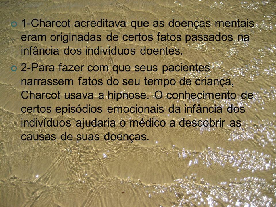 1-Charcot acreditava que as doenças mentais eram originadas de certos fatos passados na infância dos indivíduos doentes.
