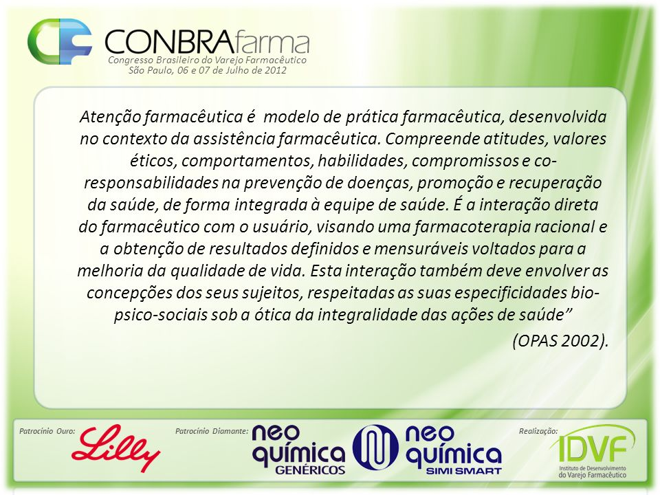 Atenção farmacêutica é modelo de prática farmacêutica, desenvolvida no contexto da assistência farmacêutica. Compreende atitudes, valores éticos, comportamentos, habilidades, compromissos e co-responsabilidades na prevenção de doenças, promoção e recuperação da saúde, de forma integrada à equipe de saúde. É a interação direta do farmacêutico com o usuário, visando uma farmacoterapia racional e a obtenção de resultados definidos e mensuráveis voltados para a melhoria da qualidade de vida. Esta interação também deve envolver as concepções dos seus sujeitos, respeitadas as suas especificidades bio-psico-sociais sob a ótica da integralidade das ações de saúde