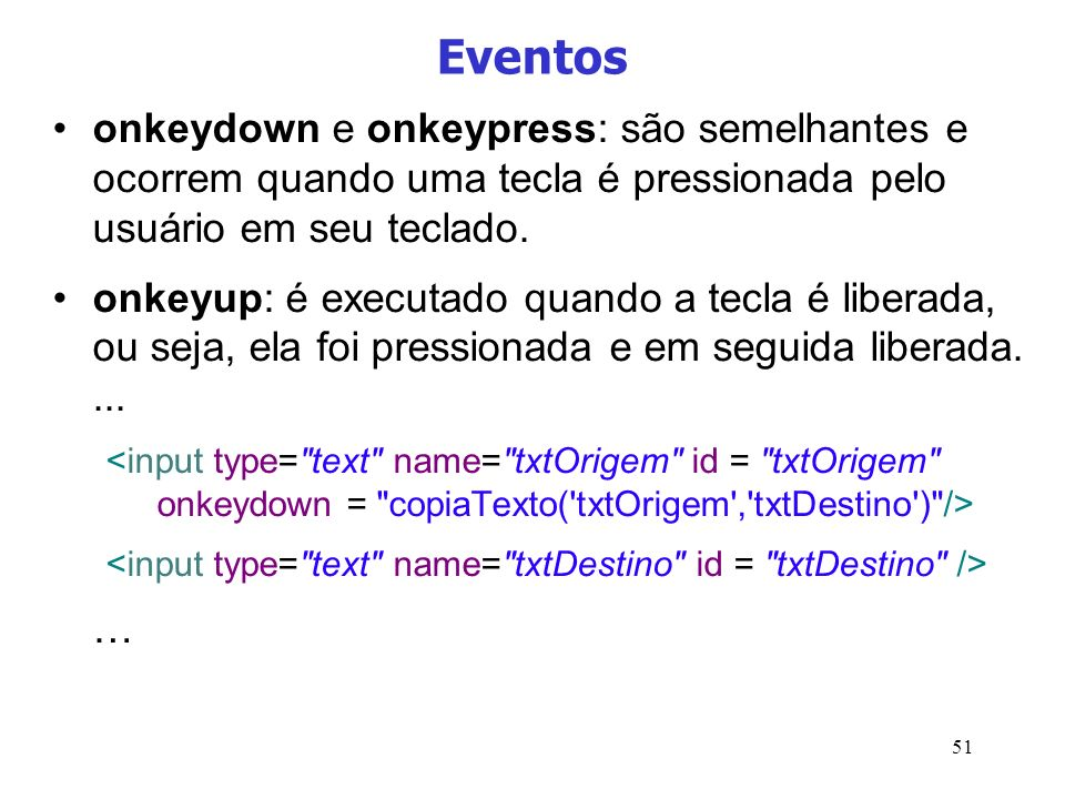 Eventos onkeydown e onkeypress: são semelhantes e ocorrem quando uma tecla é pressionada pelo usuário em seu teclado.