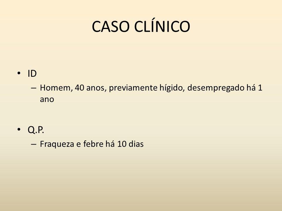 CASO CLÍNICO ID. Homem, 40 anos, previamente hígido, desempregado há 1 ano.