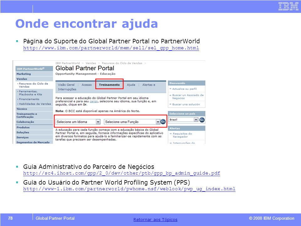 Onde encontrar ajuda Página do Suporte do Global Partner Portal no PartnerWorld http://www.ibm.com/partnerworld/mem/sell/sel_gpp_home.html.