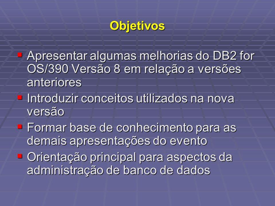 Objetivos Apresentar algumas melhorias do DB2 for OS/390 Versão 8 em relação a versões anteriores. Introduzir conceitos utilizados na nova versão.