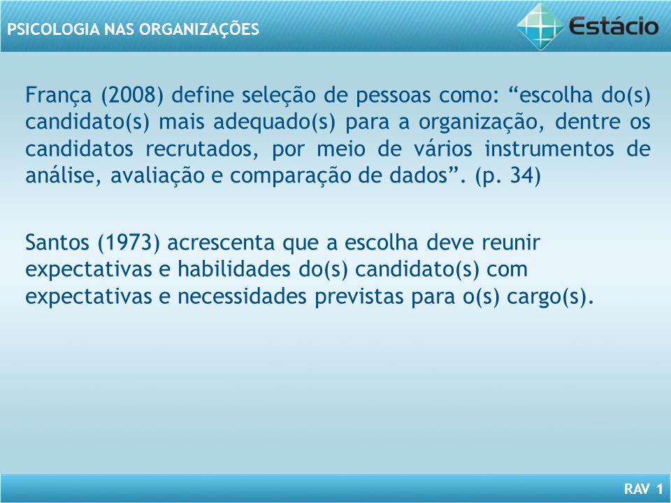 França (2008) define seleção de pessoas como: escolha do(s) candidato(s) mais adequado(s) para a organização, dentre os candidatos recrutados, por meio de vários instrumentos de análise, avaliação e comparação de dados . (p. 34)