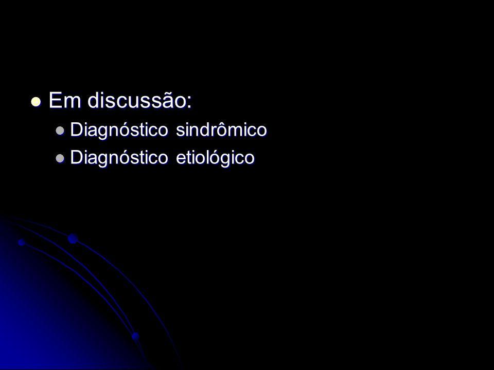 Em discussão: Diagnóstico sindrômico Diagnóstico etiológico
