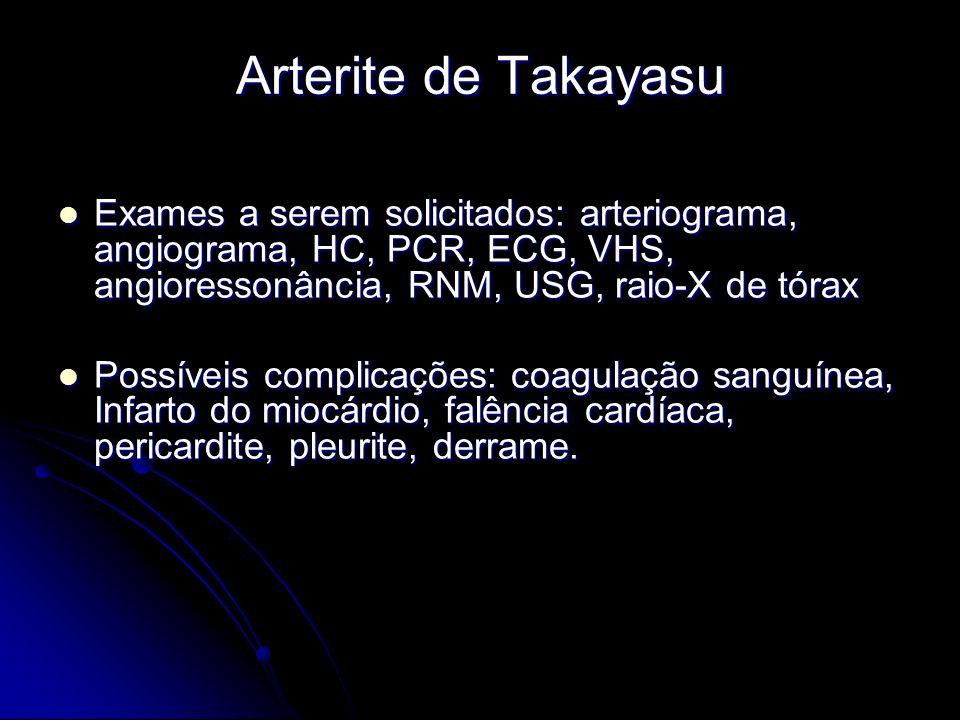 Arterite de Takayasu Exames a serem solicitados: arteriograma, angiograma, HC, PCR, ECG, VHS, angioressonância, RNM, USG, raio-X de tórax.