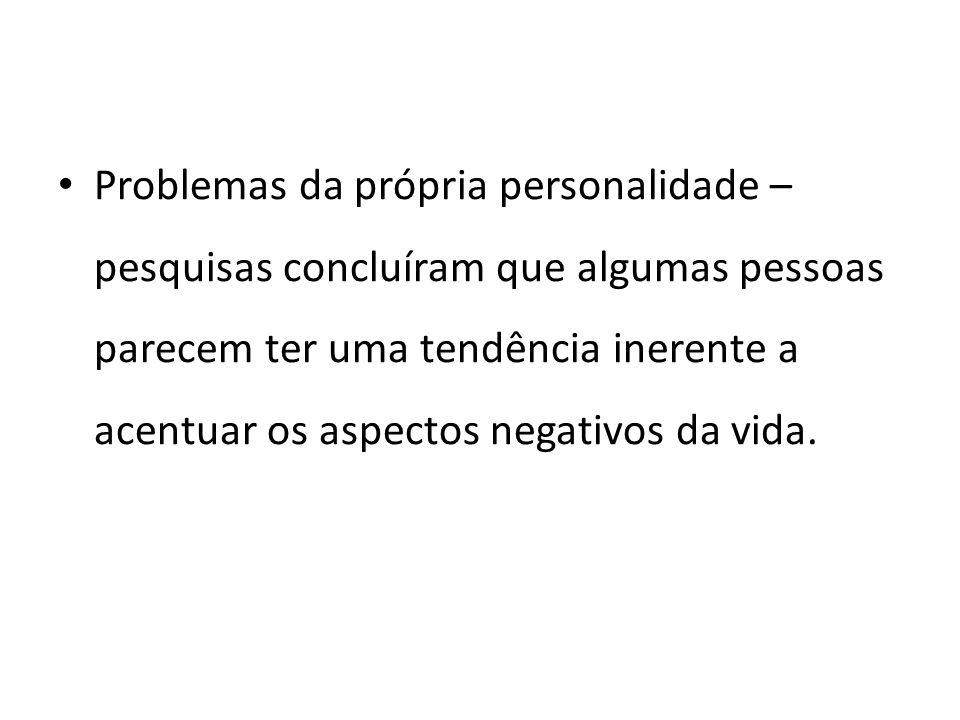 Problemas da própria personalidade – pesquisas concluíram que algumas pessoas parecem ter uma tendência inerente a acentuar os aspectos negativos da vida.