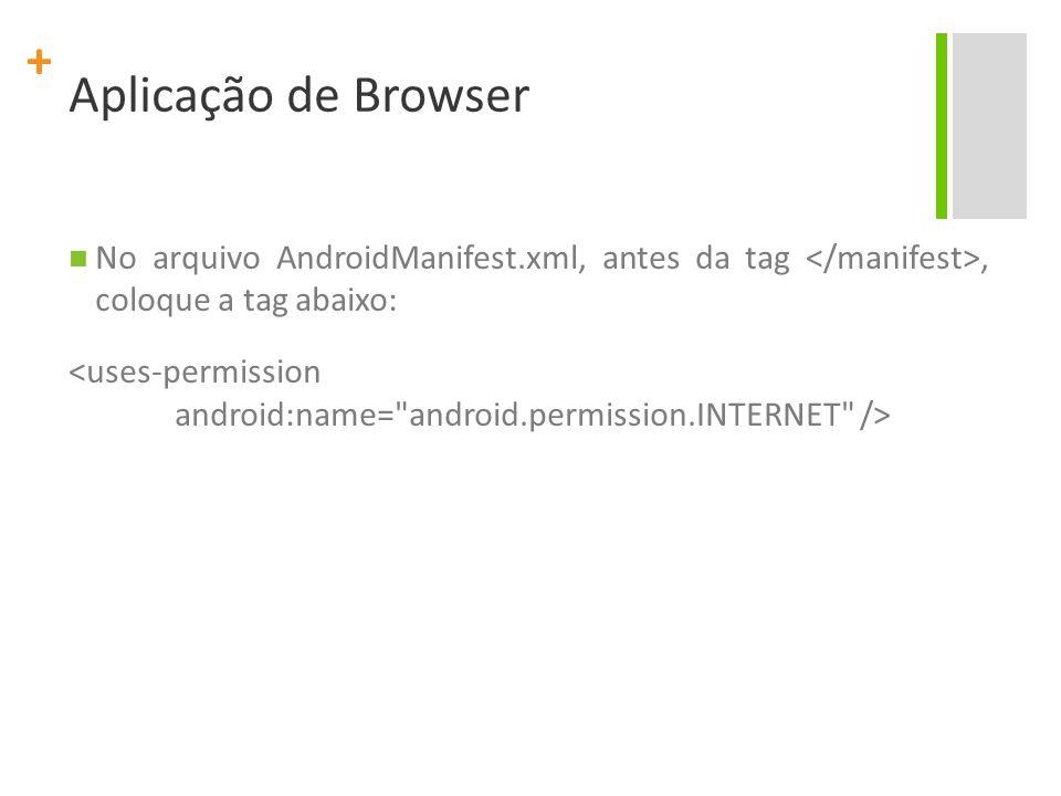 Aplicação de Browser No arquivo AndroidManifest.xml, antes da tag </manifest>, coloque a tag abaixo: