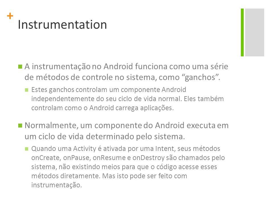 Instrumentation A instrumentação no Android funciona como uma série de métodos de controle no sistema, como ganchos .
