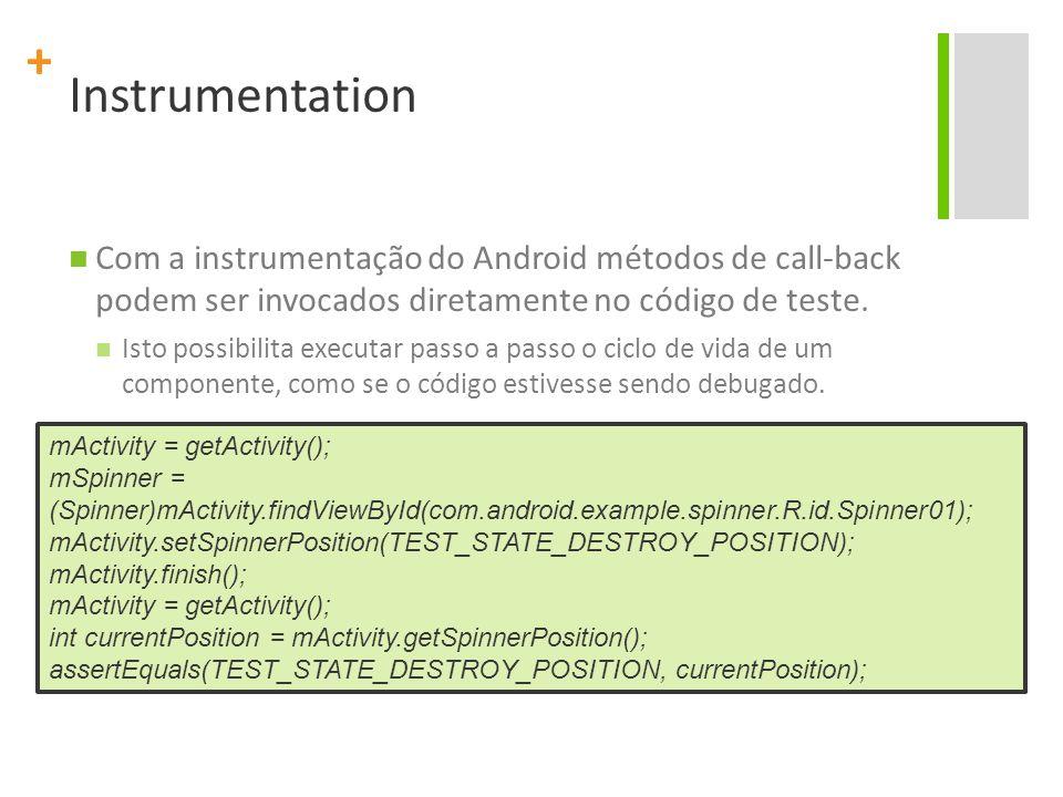 Instrumentation Com a instrumentação do Android métodos de call-back podem ser invocados diretamente no código de teste.