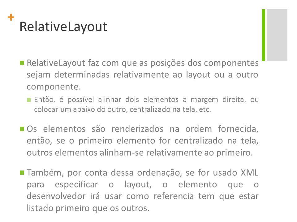 RelativeLayout RelativeLayout faz com que as posições dos componentes sejam determinadas relativamente ao layout ou a outro componente.