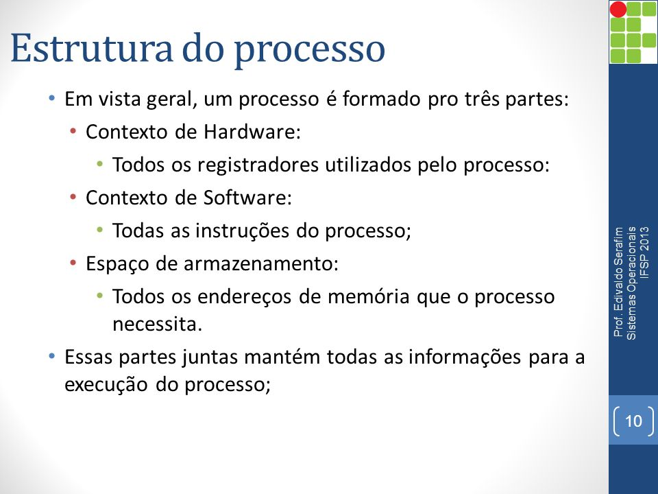 Estrutura do processo Em vista geral, um processo é formado pro três partes: Contexto de Hardware: