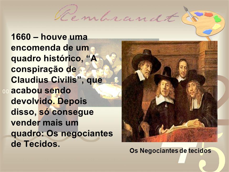 1660 – houve uma encomenda de um quadro histórico, A conspiração de Claudius Civilis , que acabou sendo devolvido. Depois disso, só consegue vender mais um quadro: Os negociantes de Tecidos.