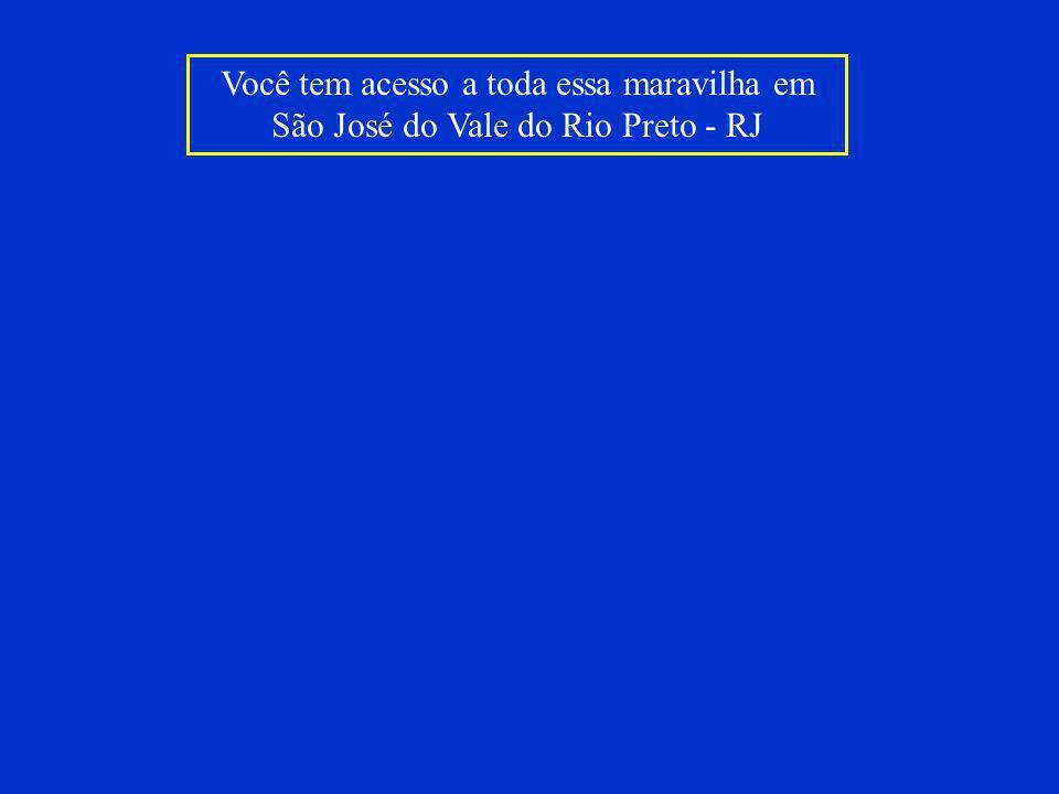Você tem acesso a toda essa maravilha em São José do Vale do Rio Preto - RJ
