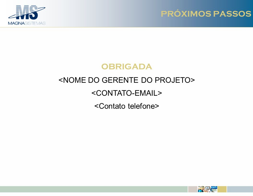 PRÓXIMOS PASSOS OBRIGADA <NOME DO GERENTE DO PROJETO>