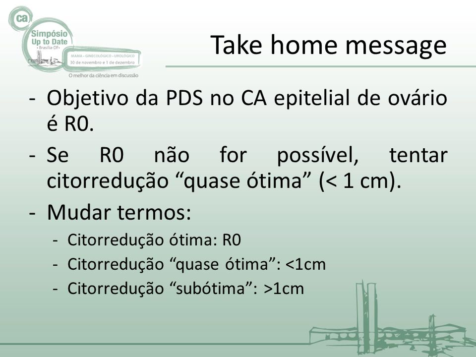 Take home message Objetivo da PDS no CA epitelial de ovário é R0.