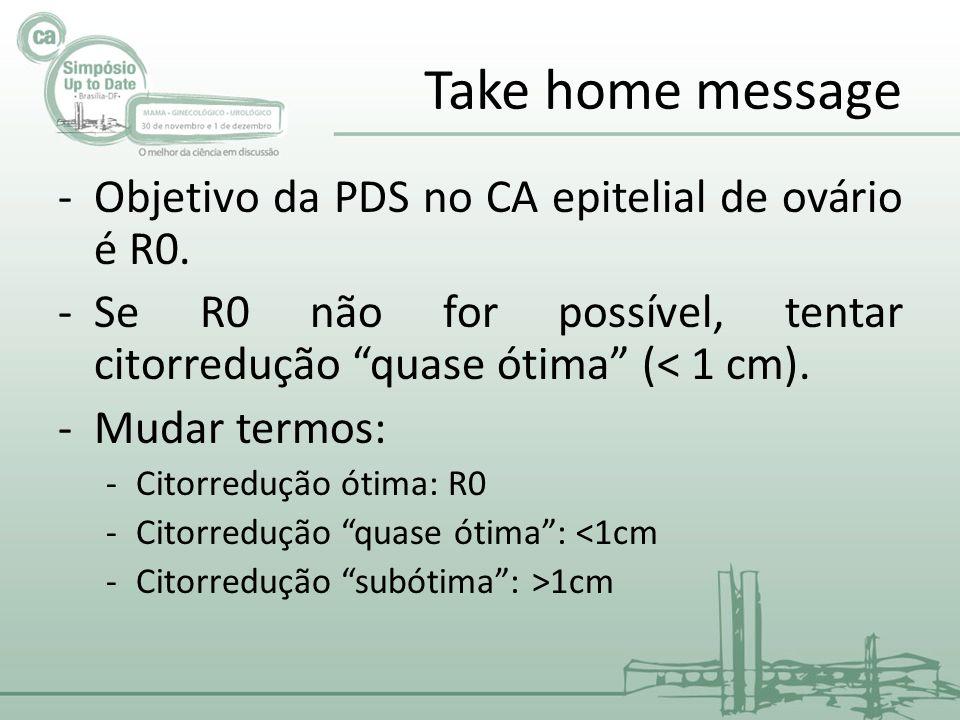 Take home message Objetivo da PDS no CA epitelial de ovário é R0.
