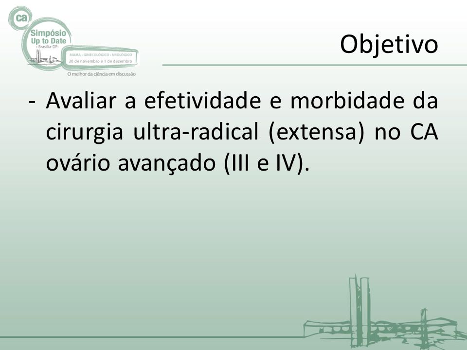 Objetivo Avaliar a efetividade e morbidade da cirurgia ultra-radical (extensa) no CA ovário avançado (III e IV).