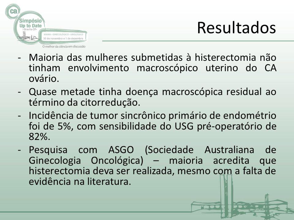 Resultados Maioria das mulheres submetidas à histerectomia não tinham envolvimento macroscópico uterino do CA ovário.