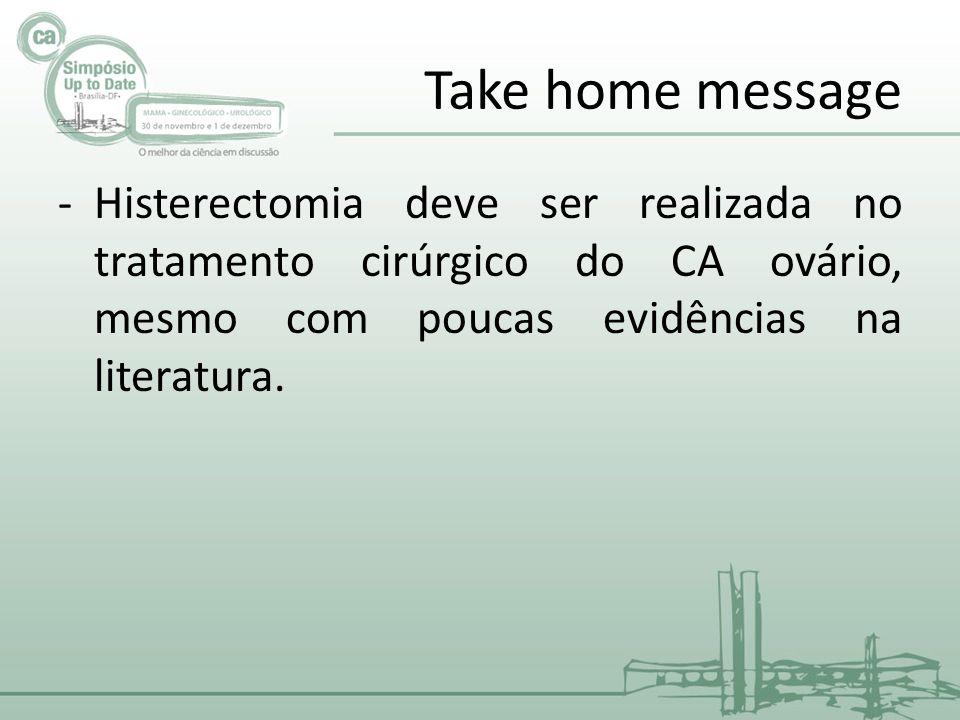 Take home message Histerectomia deve ser realizada no tratamento cirúrgico do CA ovário, mesmo com poucas evidências na literatura.