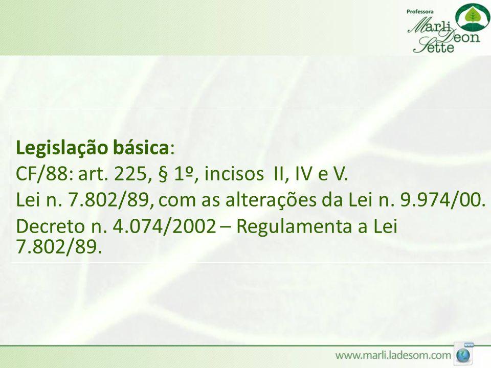Legislação básica: CF/88: art. 225, § 1º, incisos II, IV e V. Lei n. 7.802/89, com as alterações da Lei n. 9.974/00.