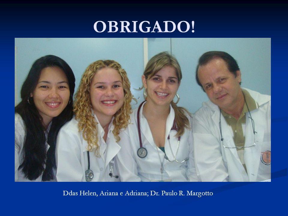 OBRIGADO! Ddas Helen, Ariana e Adriana; Dr. Paulo R. Margotto