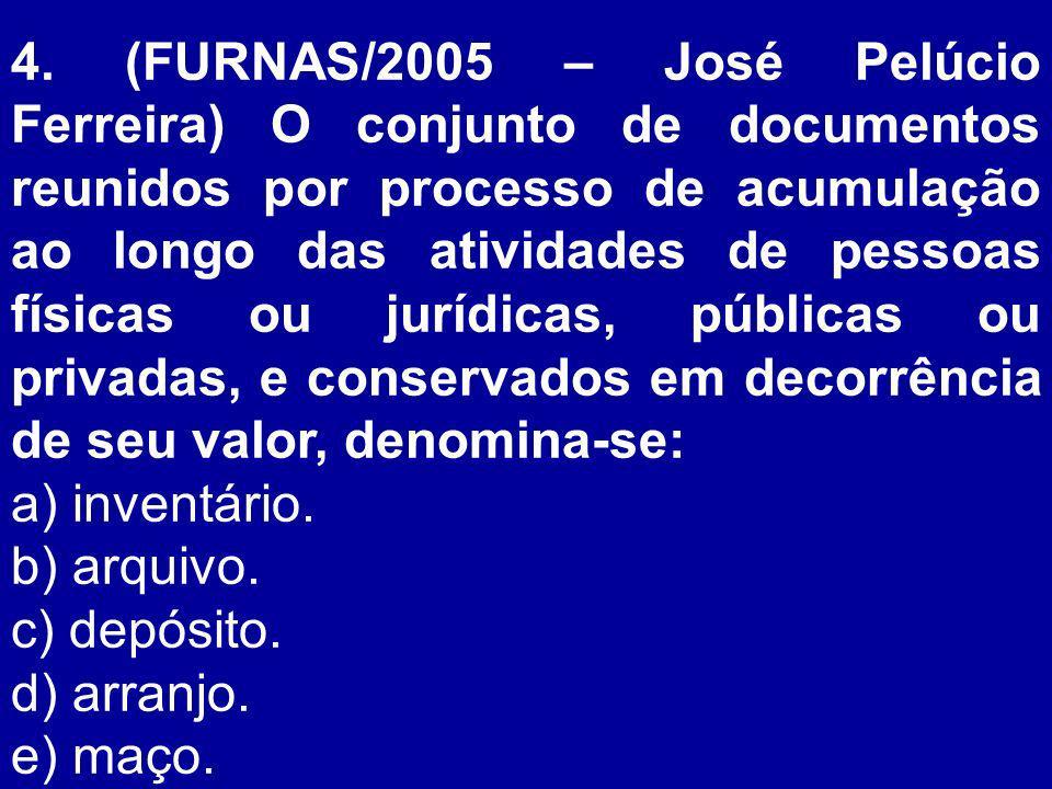 4. (FURNAS/2005 – José Pelúcio Ferreira) O conjunto de documentos reunidos por processo de acumulação ao longo das atividades de pessoas físicas ou jurídicas, públicas ou privadas, e conservados em decorrência de seu valor, denomina-se:
