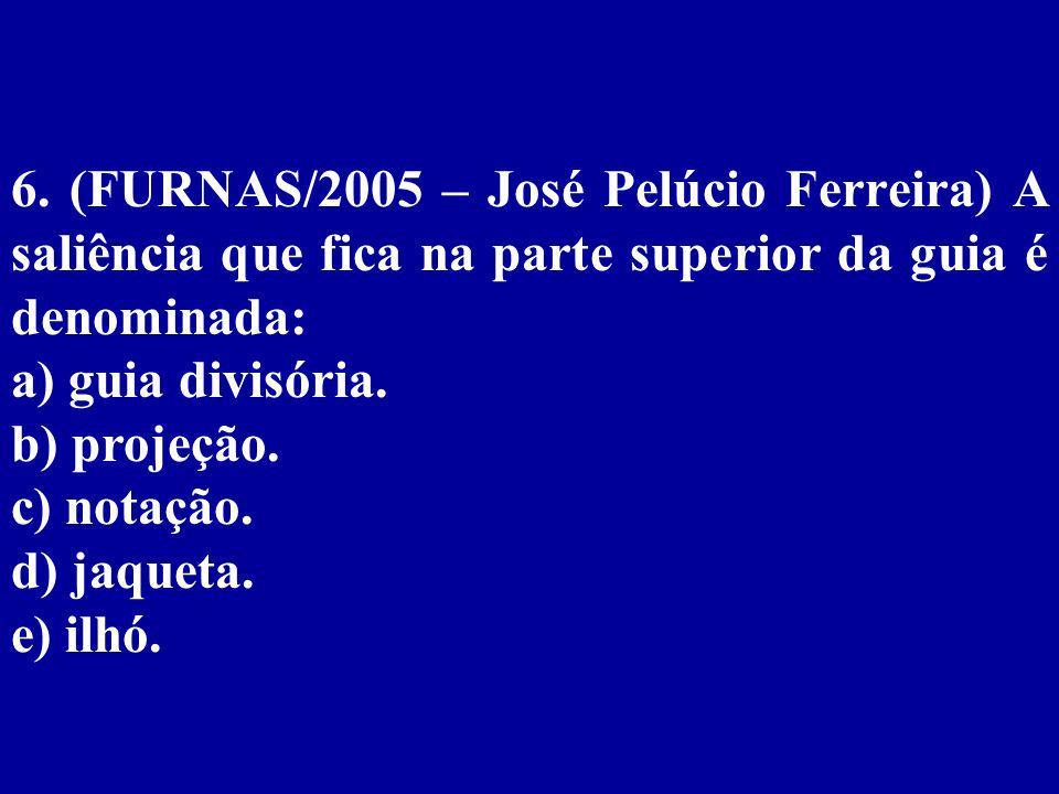 6. (FURNAS/2005 – José Pelúcio Ferreira) A saliência que fica na parte superior da guia é denominada: