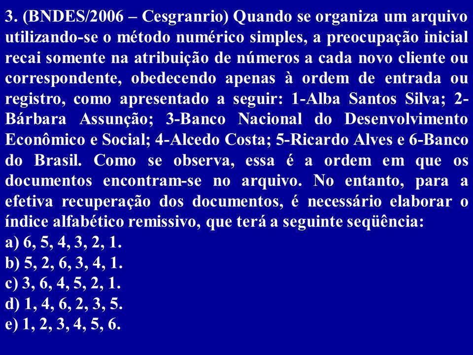 3. (BNDES/2006 – Cesgranrio) Quando se organiza um arquivo utilizando-se o método numérico simples, a preocupação inicial recai somente na atribuição de números a cada novo cliente ou correspondente, obedecendo apenas à ordem de entrada ou registro, como apresentado a seguir: 1-Alba Santos Silva; 2-Bárbara Assunção; 3-Banco Nacional do Desenvolvimento Econômico e Social; 4-Alcedo Costa; 5-Ricardo Alves e 6-Banco do Brasil. Como se observa, essa é a ordem em que os documentos encontram-se no arquivo. No entanto, para a efetiva recuperação dos documentos, é necessário elaborar o índice alfabético remissivo, que terá a seguinte seqüência: