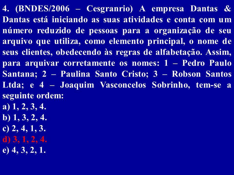 4. (BNDES/2006 – Cesgranrio) A empresa Dantas & Dantas está iniciando as suas atividades e conta com um número reduzido de pessoas para a organização de seu arquivo que utiliza, como elemento principal, o nome de seus clientes, obedecendo às regras de alfabetação. Assim, para arquivar corretamente os nomes: 1 – Pedro Paulo Santana; 2 – Paulina Santo Cristo; 3 – Robson Santos Ltda; e 4 – Joaquim Vasconcelos Sobrinho, tem-se a seguinte ordem: