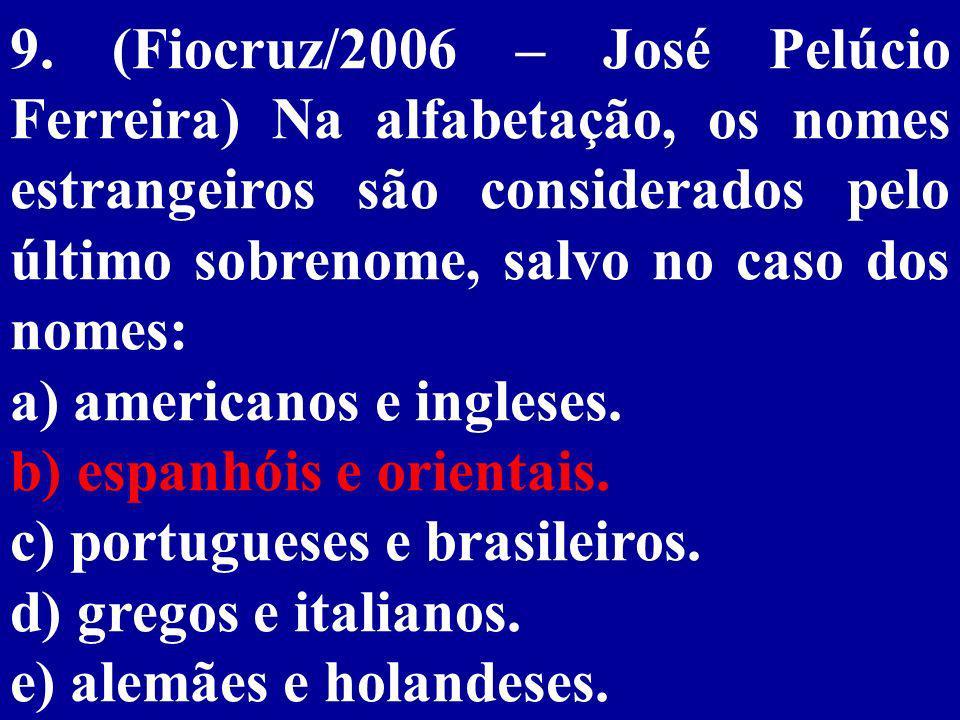 9. (Fiocruz/2006 – José Pelúcio Ferreira) Na alfabetação, os nomes estrangeiros são considerados pelo último sobrenome, salvo no caso dos nomes:
