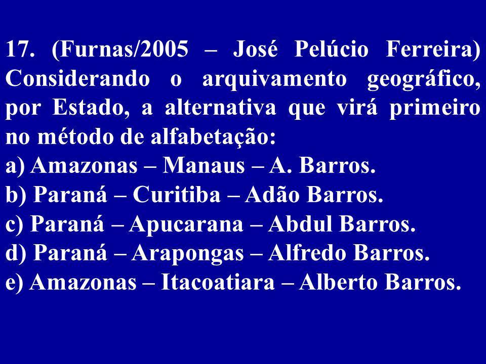 17. (Furnas/2005 – José Pelúcio Ferreira) Considerando o arquivamento geográfico, por Estado, a alternativa que virá primeiro no método de alfabetação: