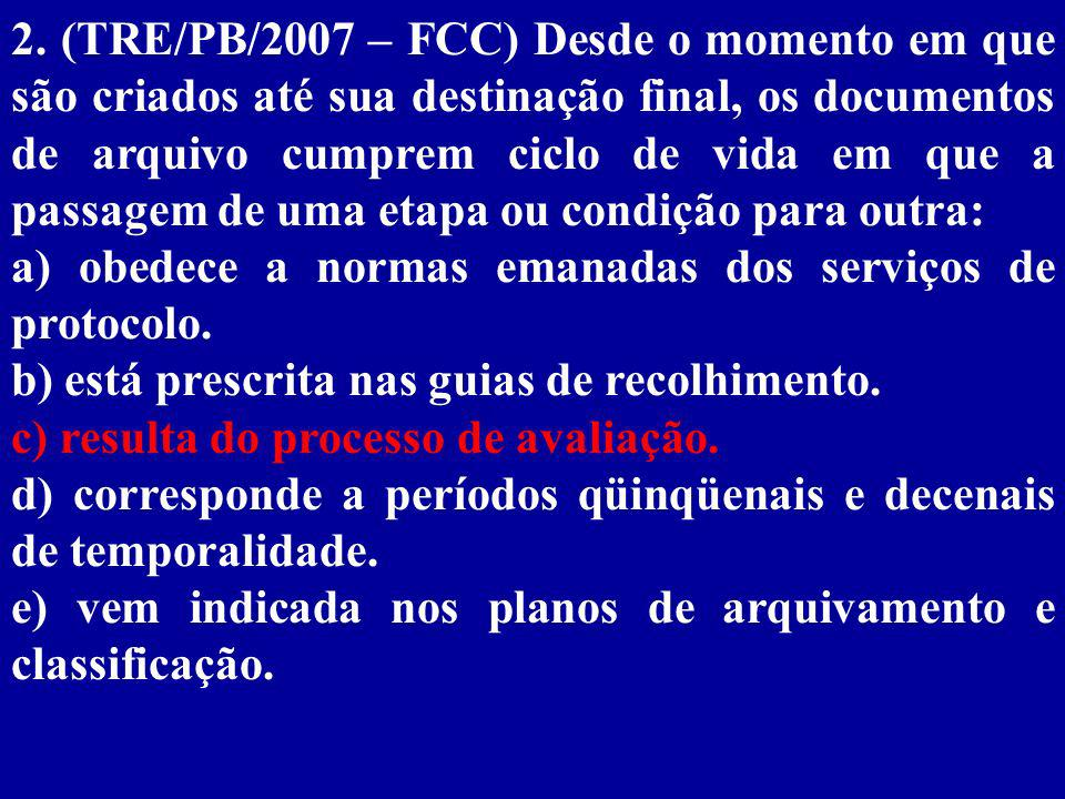 2. (TRE/PB/2007 – FCC) Desde o momento em que são criados até sua destinação final, os documentos de arquivo cumprem ciclo de vida em que a passagem de uma etapa ou condição para outra: