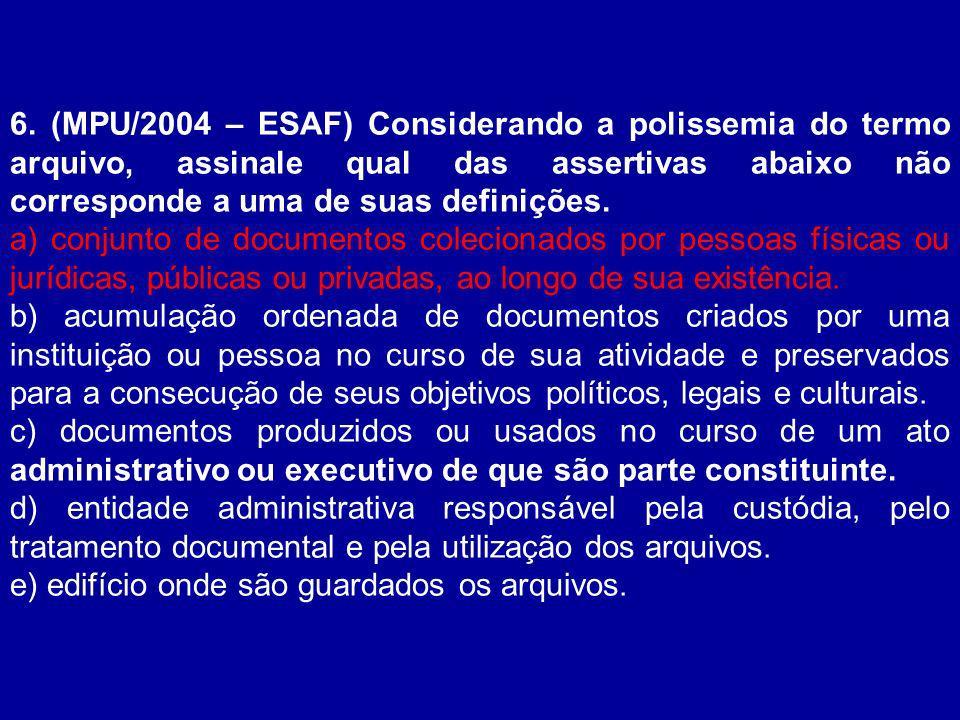 6. (MPU/2004 – ESAF) Considerando a polissemia do termo arquivo, assinale qual das assertivas abaixo não corresponde a uma de suas definições.