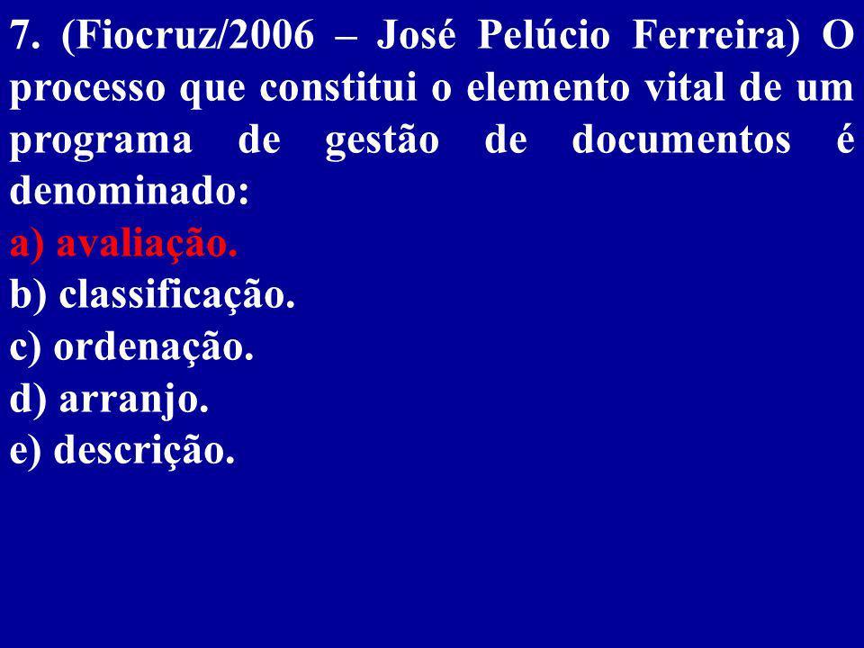 7. (Fiocruz/2006 – José Pelúcio Ferreira) O processo que constitui o elemento vital de um programa de gestão de documentos é denominado: