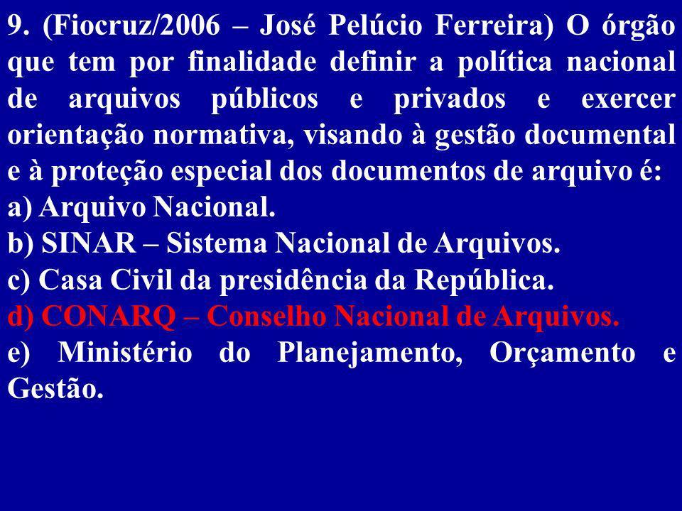9. (Fiocruz/2006 – José Pelúcio Ferreira) O órgão que tem por finalidade definir a política nacional de arquivos públicos e privados e exercer orientação normativa, visando à gestão documental e à proteção especial dos documentos de arquivo é:
